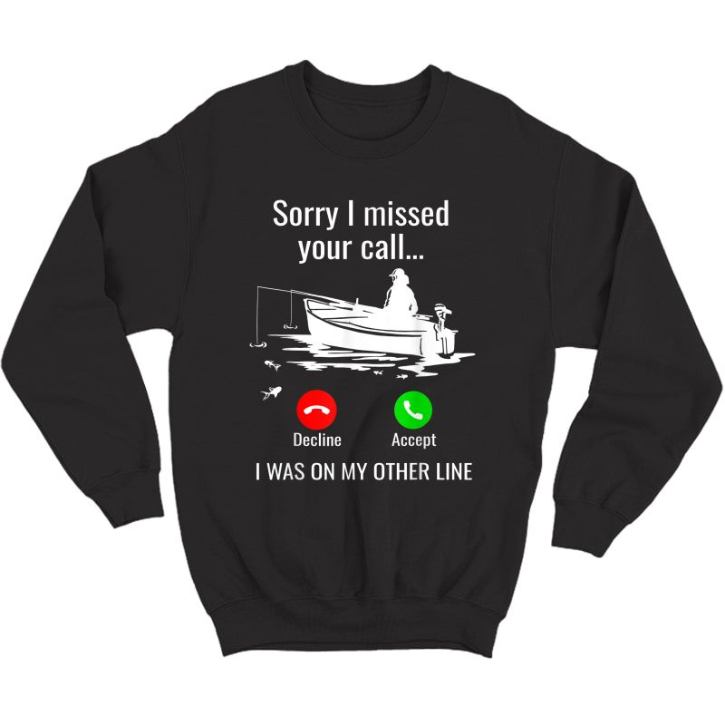 Sorry I Missed Your Call I Was On Other Line Boat Fishing T-shirt Crewneck Sweater