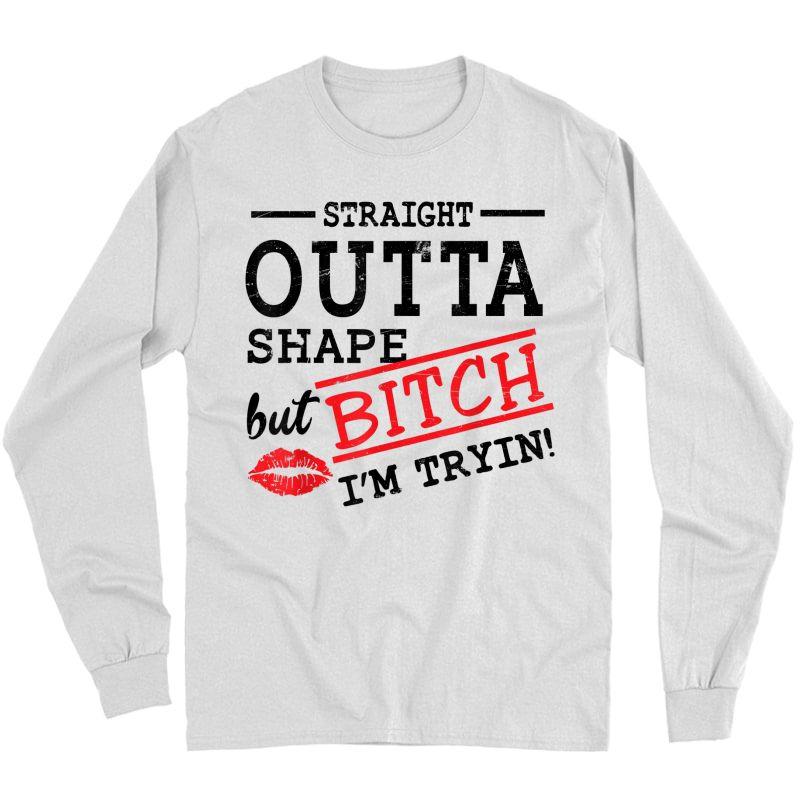 Straight Outta Shape But Bitch I'm Trying Ness T-shirt T-shirt Long Sleeve T-shirt