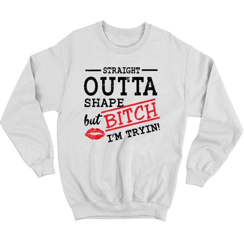 Straight Outta Shape But Bitch I'm Trying Ness T-shirt T-shirt Crewneck Sweater