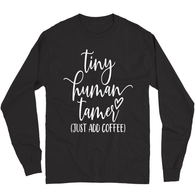 Tiny Human Tamer Just Add Coffee Graphic Funny Shirt T-shirt Long Sleeve T-shirt
