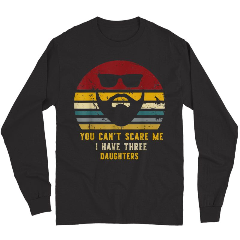 Vintage You Can't Scare Me I Have Three Daughters, Funny Dad T-shirt Long Sleeve T-shirt