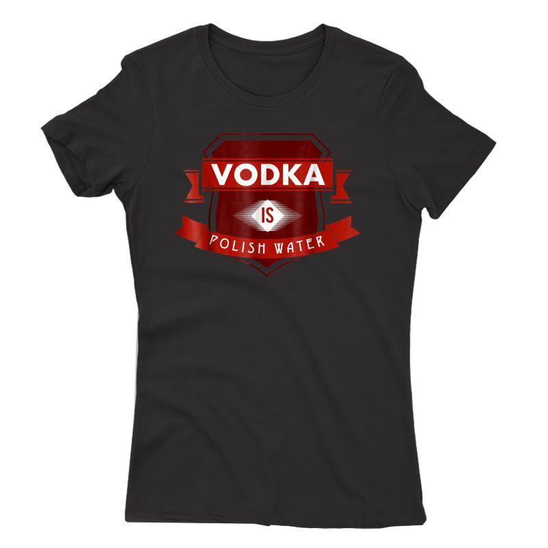 Vodka Is Polish Water Funny Polish Tshirt