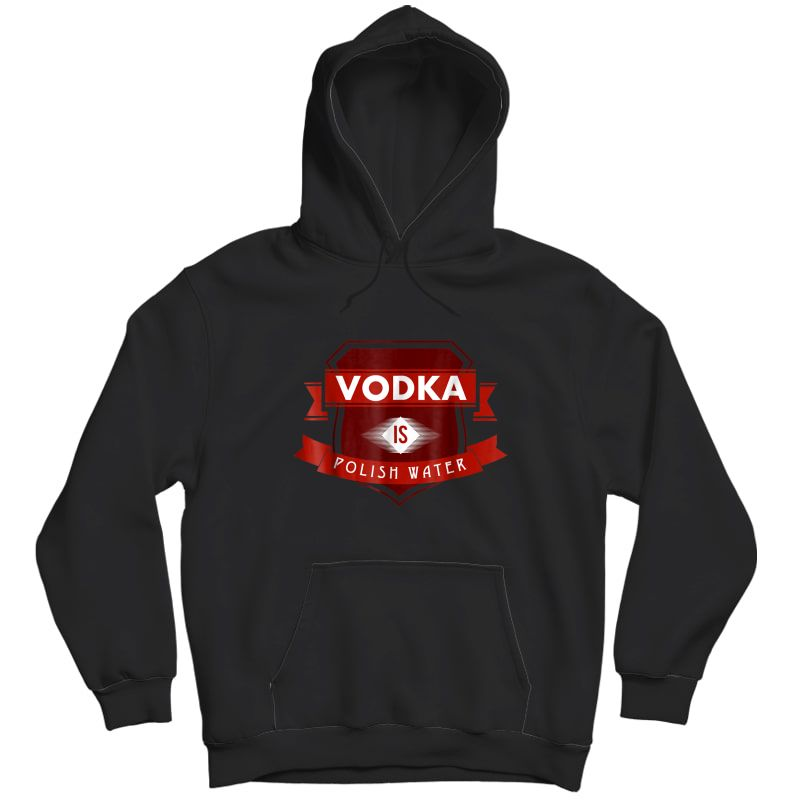 Vodka Is Polish Water Funny Polish Tshirt Unisex Pullover Hoodie