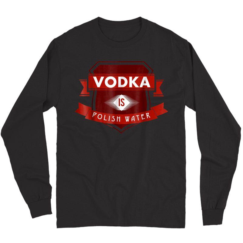 Vodka Is Polish Water Funny Polish Tshirt Long Sleeve T-shirt