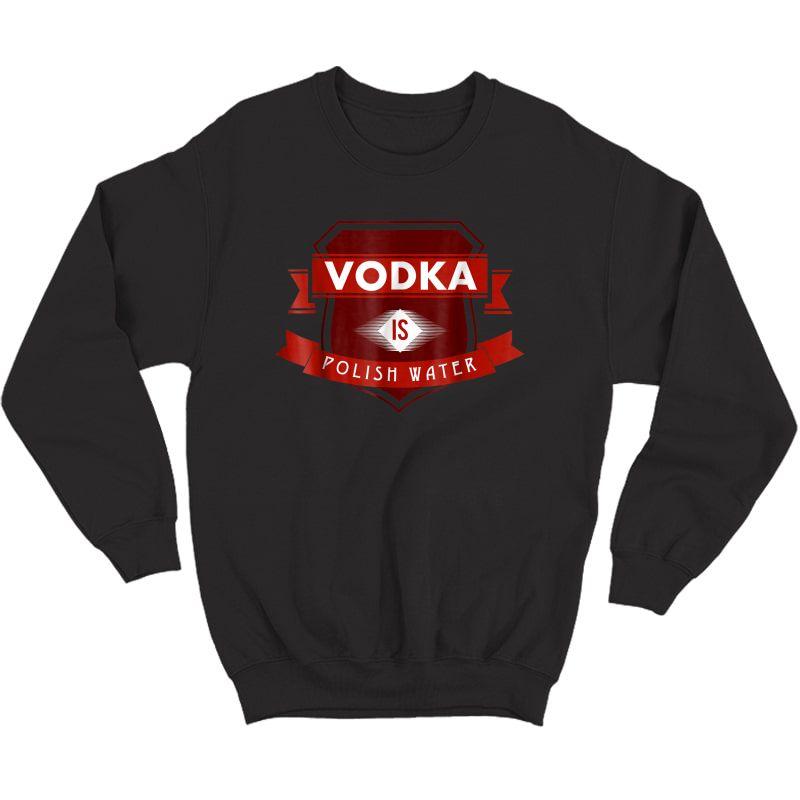 Vodka Is Polish Water Funny Polish Tshirt Crewneck Sweater