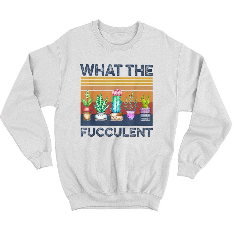 What The Fucculent Cactus Succulents Gardening Retro Vintage T-shirt Crewneck Sweater