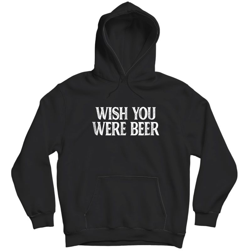 Wish You Were Beer T-shirt Unisex Pullover Hoodie