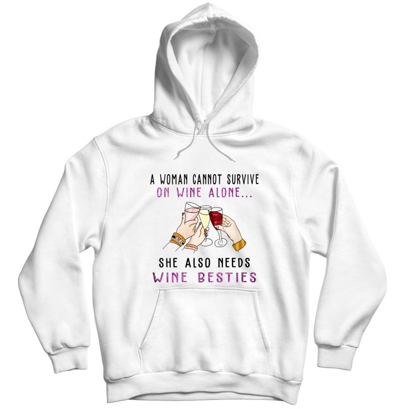 A Woman Cannot Survive On Wine She Needs Wine Besties T-shirt Unisex Pullover Hoodie