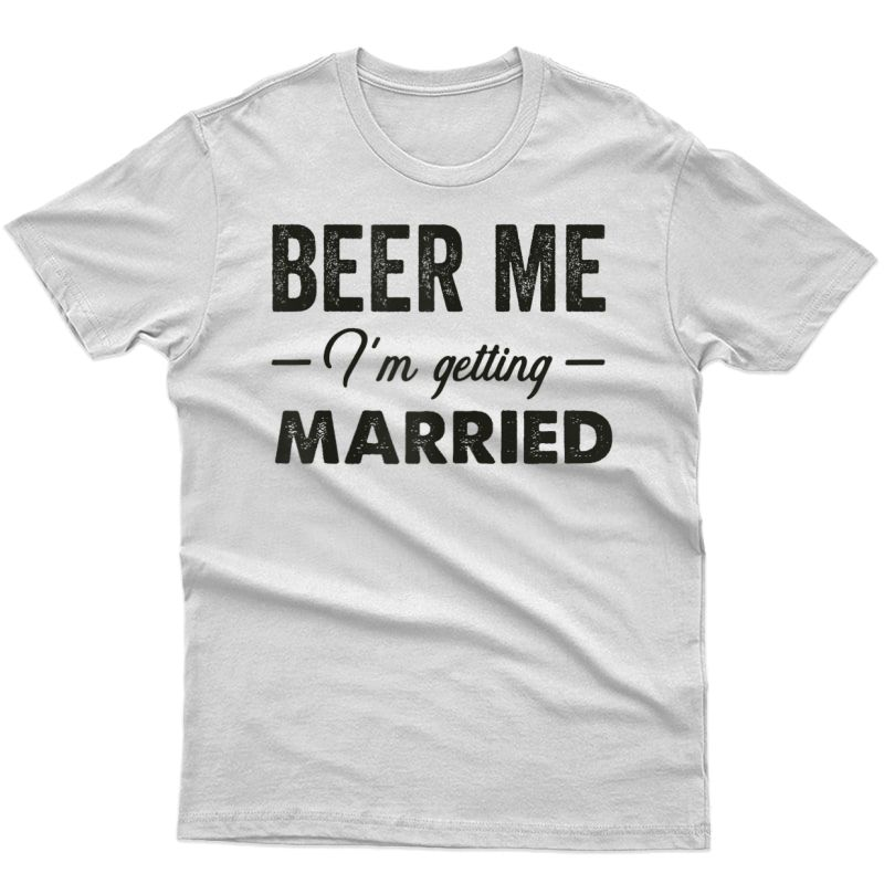Beer Me I'm Getting Married! Funny Bride T Shirts For ! T-shirt