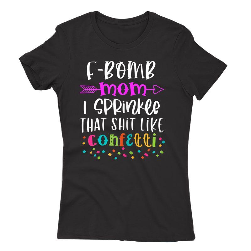 F-bomb Mom I Sprinkle That Shit Like Confetti T-shirt