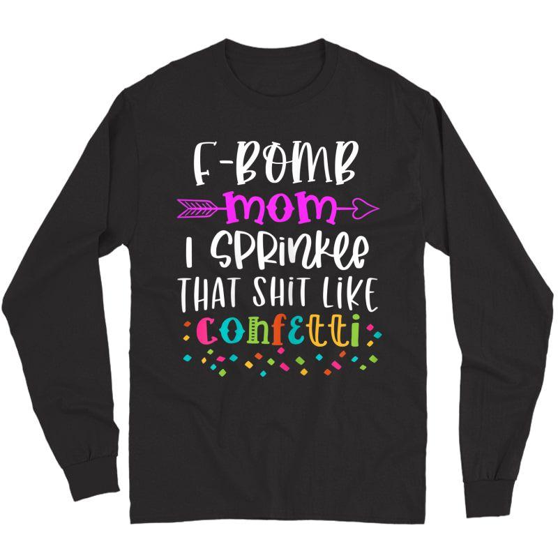F-bomb Mom I Sprinkle That Shit Like Confetti T-shirt Long Sleeve T-shirt